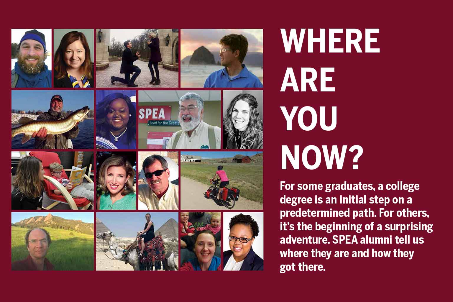Where are you now? For some graduates, a college degree is an initial step on a predetermined path. For others, it's the beginning of a surprising adventure. SPEA alumni tell us where they are and how they got there.
